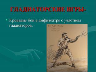 ГЛАДИАТОРСКИЕ ИГРЫ- Кровавые бои в амфитеатре с участием гладиаторов.