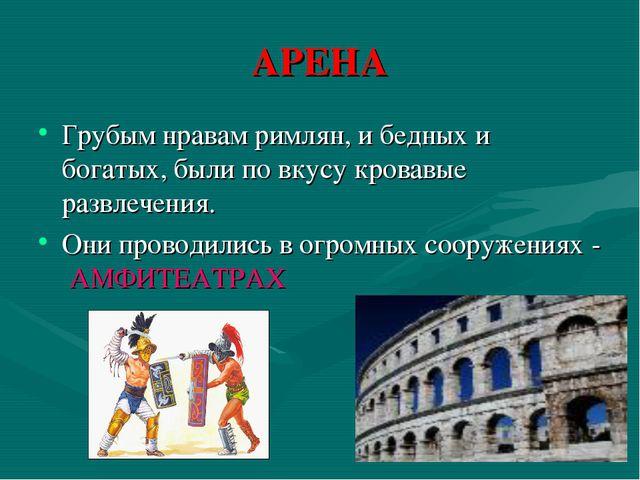 АРЕНА Грубым нравам римлян, и бедных и богатых, были по вкусу кровавые развле...