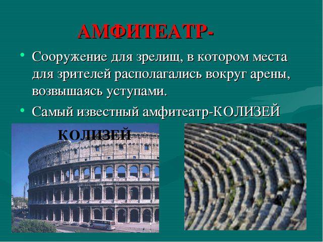 АМФИТЕАТР- Сооружение для зрелищ, в котором места для зрителей располагались...
