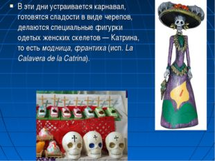 В эти дни устраивается карнавал, готовятся сладости в виде черепов, делаются