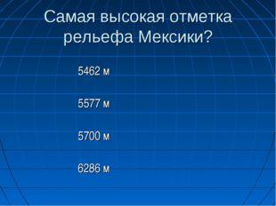 Самая высокая отметка рельефа Мексики? 5462 м 5577 м 5700 м 6286 м