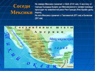Соседи Мексики На севере Мексика граничит с США (3141 км). К востоку от город