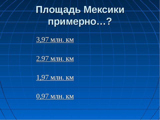 Площадь Мексики примерно…? 3,97 млн. км 2.97 млн. км 1,97 млн. км 0,97 млн. км