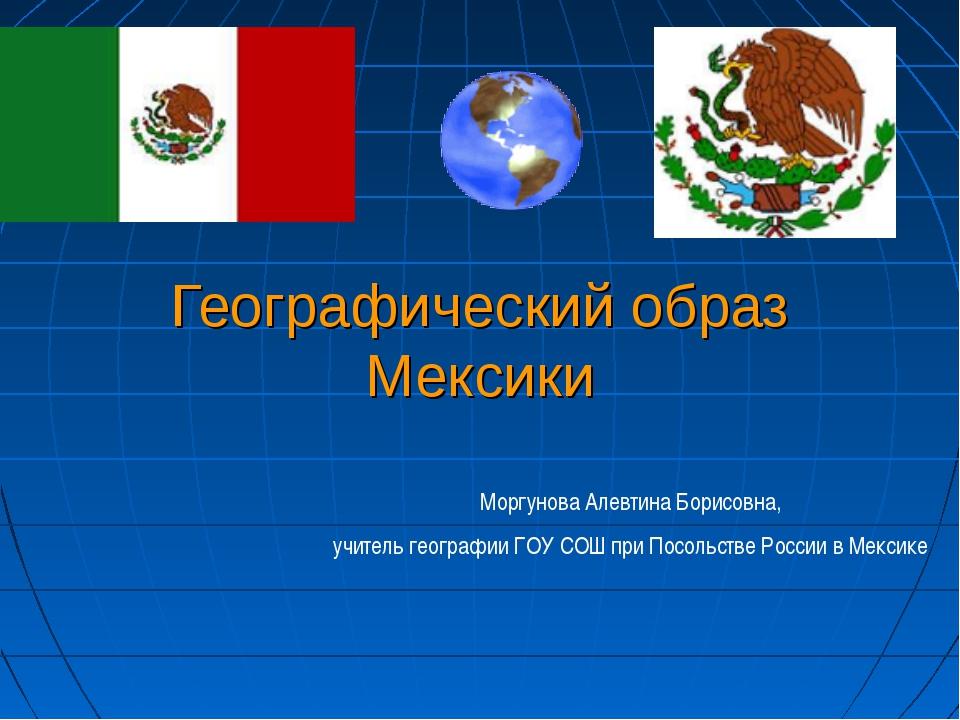 Географический образ Мексики Моргунова Алевтина Борисовна, учитель географии...
