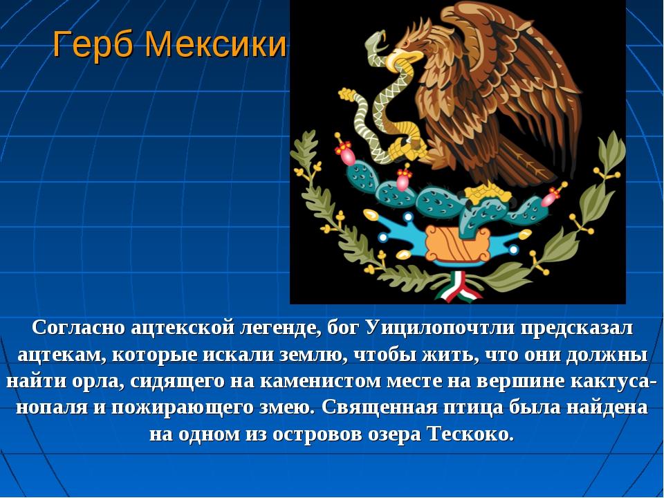 Герб Мексики Согласно ацтекской легенде, бог Уицилопочтли предсказал ацтекам,...