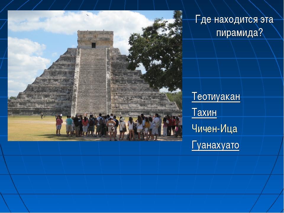 Где находится эта пирамида? Теотиуакан Тахин Чичен-Ица Гуанахуато