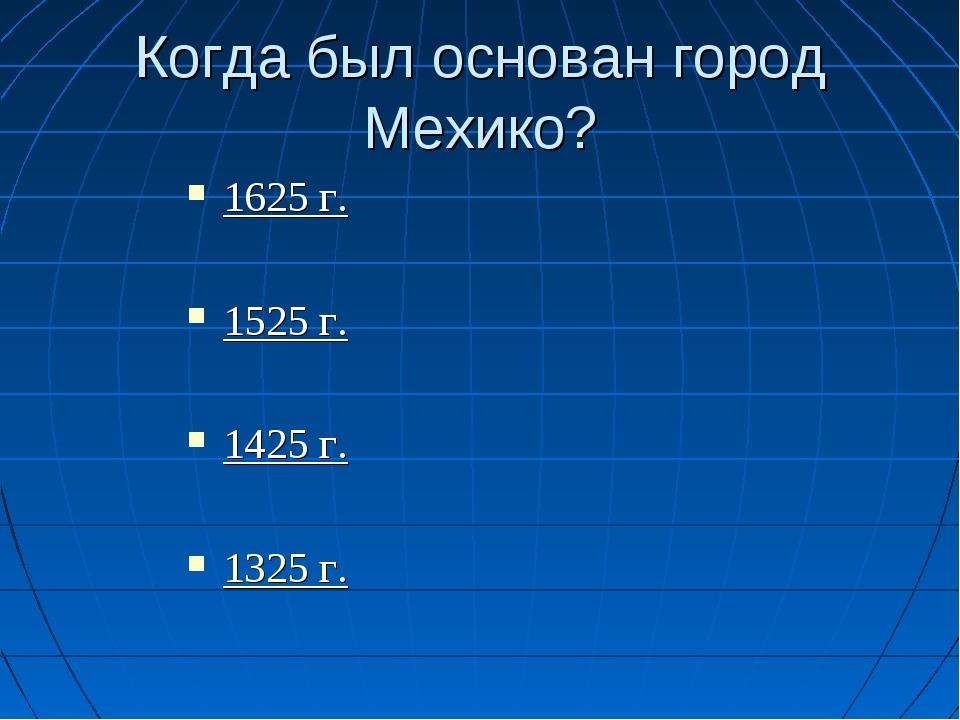 Когда был основан город Мехико? 1625 г. 1525 г. 1425 г. 1325 г.