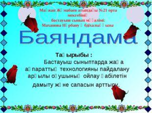 Мағжан Жұмабаев атындағы №21 орта мектебінің бастауыш сынып мұғалімі: Маханов