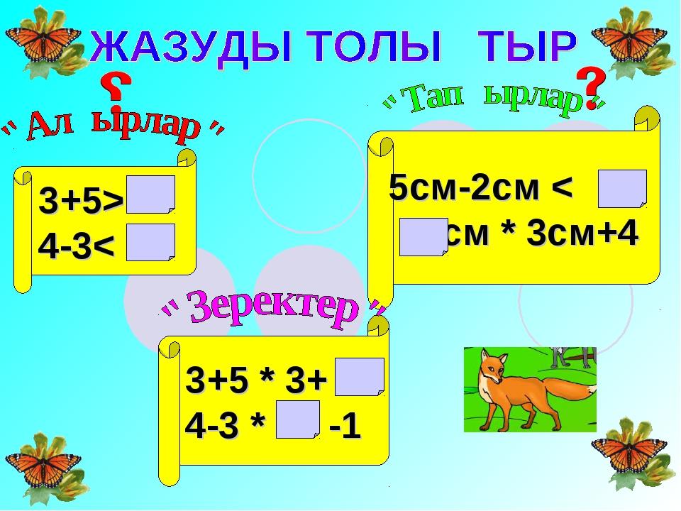 3+5> 4-3< 3+5 * 3+ 4-3 * -1 5см-2см < см * 3см+4