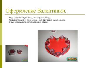 Оформление Валентинки. Когда все заготовки будут готовы, можно оформить сердц