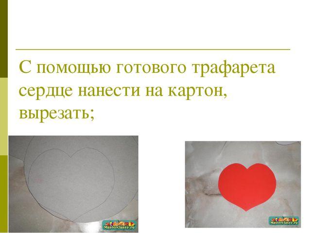 С помощью готового трафарета сердце нанести на картон, вырезать;