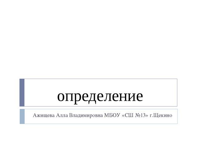 определение Ажищева Алла Владимировна МБОУ «СШ №13» г.Щекино