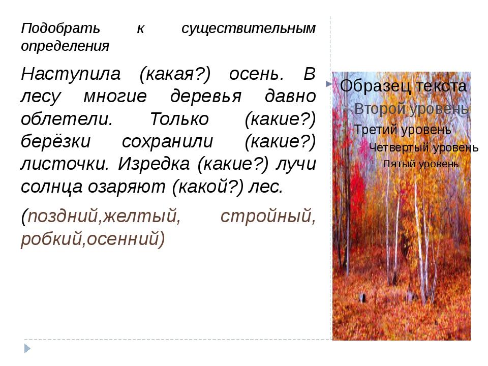 Подобрать к существительным определения Наступила (какая?) осень. В лесу мно...