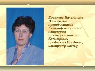 Еренкова Валентина Васильевна преподаватель I квалификационной категории по с