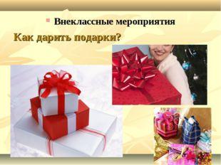 Внеклассные мероприятия Как дарить подарки?