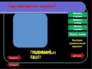Где находится кружок? Вверху справа Вверху слева Внизу справа Внизу слева Выб