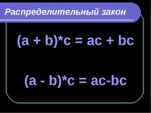 Распределительный закон (a + b)*c = ac + bc (a - b)*c = aс-bс