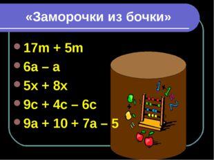 «Заморочки из бочки» 17m + 5m 6a – a 5x + 8x 9c + 4c – 6c 9a + 10 + 7a – 5