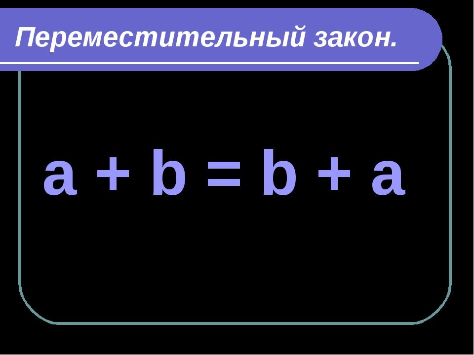 Переместительный закон. a + b = b + a