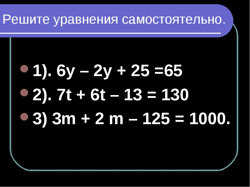 Решите уравнения самостоятельно. 1). 6у – 2у + 25 =65 2). 7t + 6t – 13 = 130...