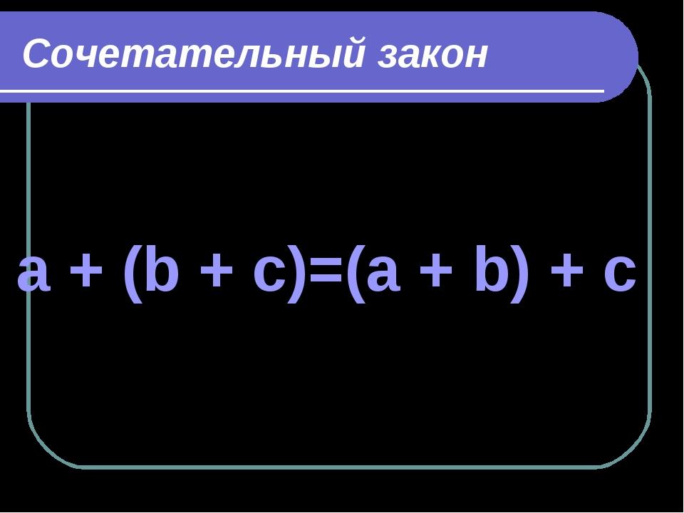 Сочетательный закон a + (b + c)=(a + b) + c