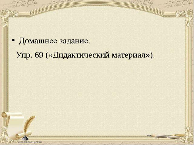 Домашнее задание. Упр. 69 («Дидактический материал»).