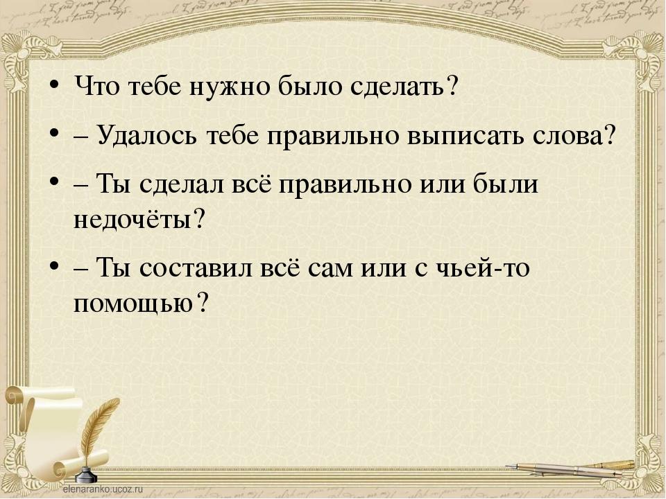 Что тебе нужно было сделать? – Удалось тебе правильно выписать слова? – Ты сд...