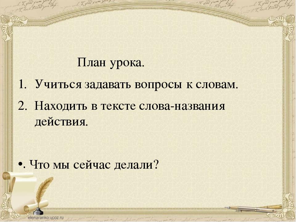 План урока. Учиться задавать вопросы к словам. Находить в тексте слова-назва...