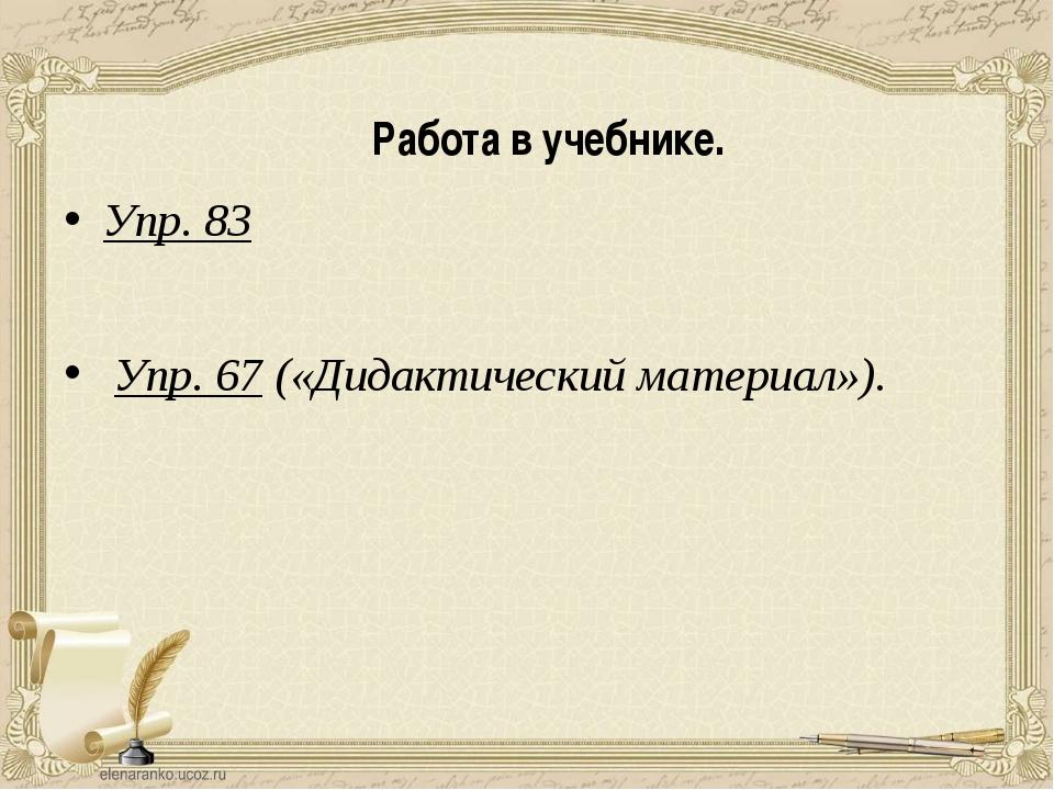 Работа в учебнике. Упр. 83 Упр. 67 («Дидактический материал»).
