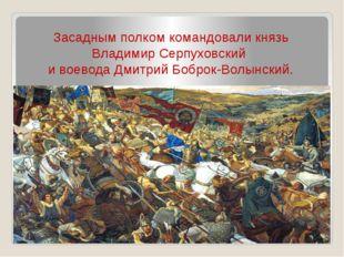Засадным полком командовали князь Владимир Серпуховский и воевода Дмитрий Боб