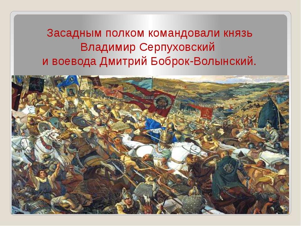 Засадным полком командовали князь Владимир Серпуховский и воевода Дмитрий Боб...