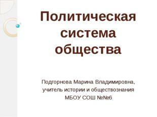 Политическая система общества Подгорнова Марина Владимировна, учитель истории