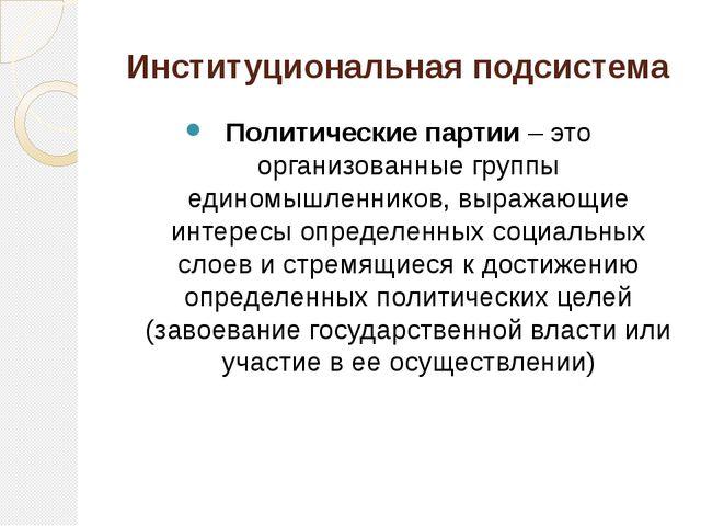Институциональная подсистема Политические партии – это организованные группы...