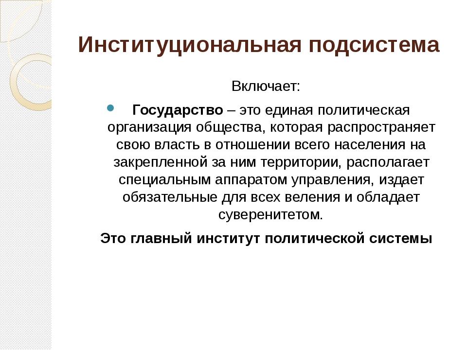 Институциональная подсистема Включает: Государство – это единая политическая...