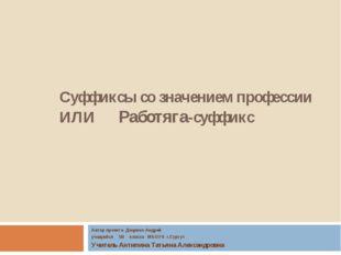 Суффиксы со значением профессии ИЛИ Работяга-суффикс Автор проекта Доценко Ан