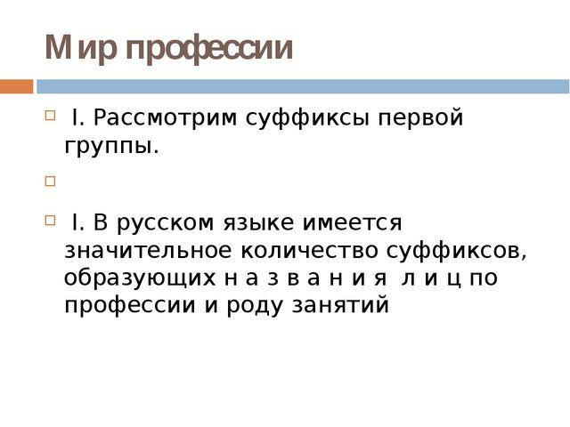 Мир профессии I. Рассмотрим суффиксы первой группы.  I. В русском языке имее...