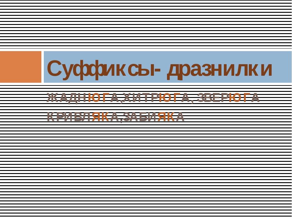 ЖАДНЮГА,ХИТРЮГА, ЗВЕРЮГА КРИВЛЯКА,ЗАБИЯКА Суффиксы- дразнилки