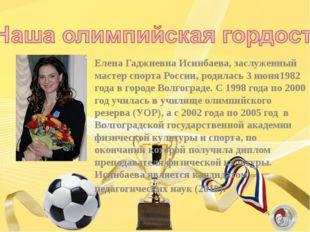 Елена Гаджиевна Исинбаева, заслуженный мастер спорта России, родилась 3 июня1