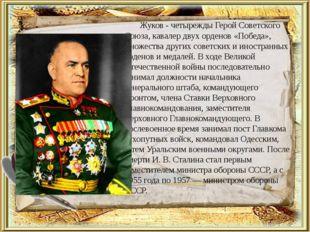 Жуков - четырежды Герой Советского Союза, кавалер двух орденов «Победа», мно