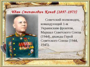 Иван Степанович Конев (1897-1973) Советский полководец, командующий 1-м Укра