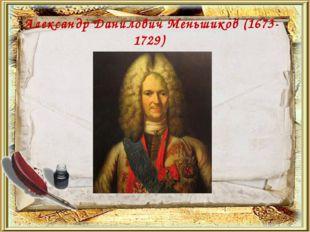 Александр Данилович Меньшиков (1673- 1729)