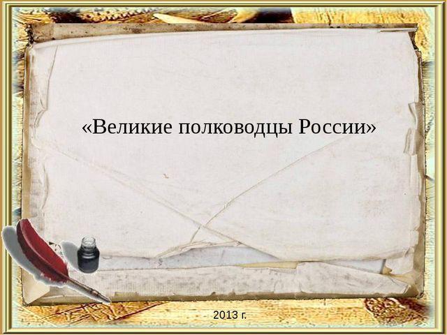 «Великие полководцы России» 2013 г.