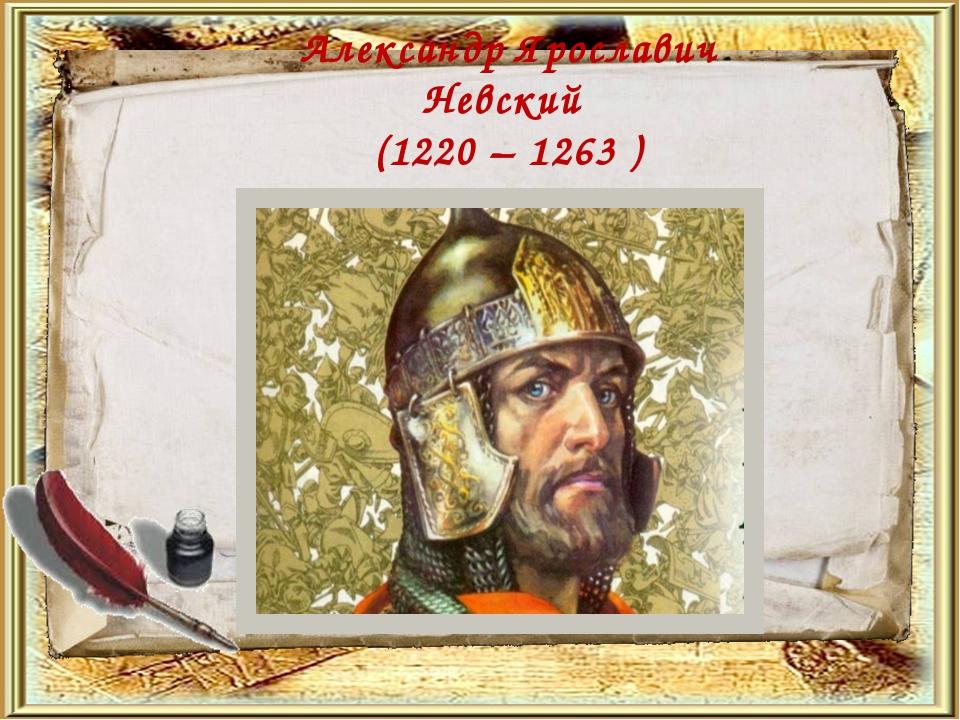 Александр Ярославич Невский (1220 – 1263 )