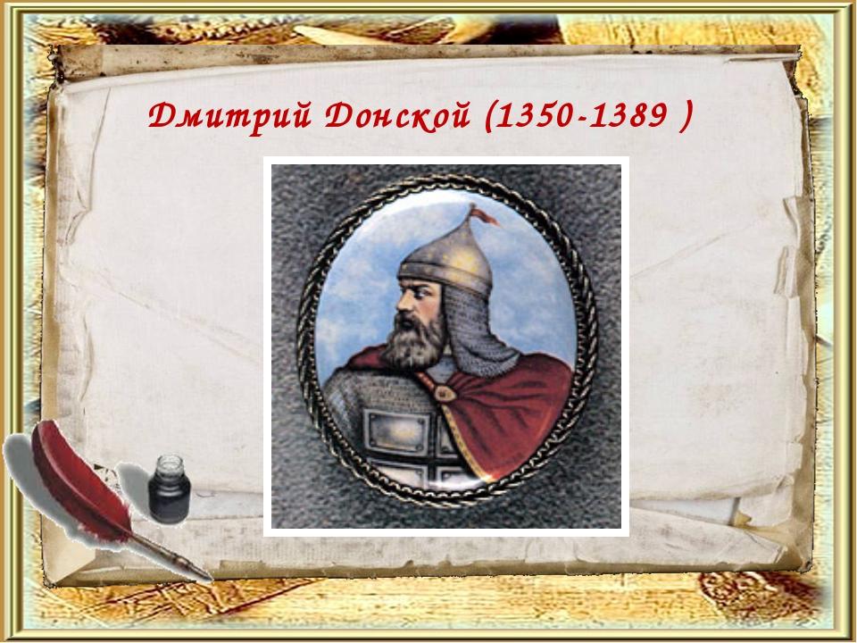 Дмитрий Донской (1350-1389 )