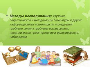 Методы исследования: изучение педагогической и методической литературы и друг