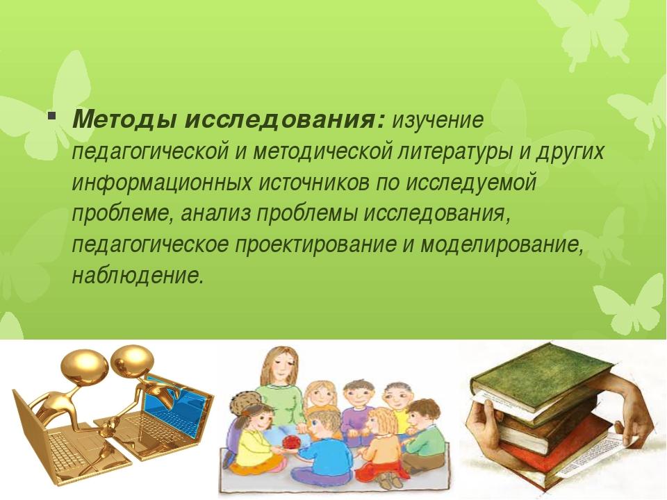Методы исследования: изучение педагогической и методической литературы и друг...