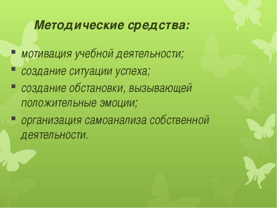 Методические средства: мотивация учебной деятельности; создание ситуации успе...