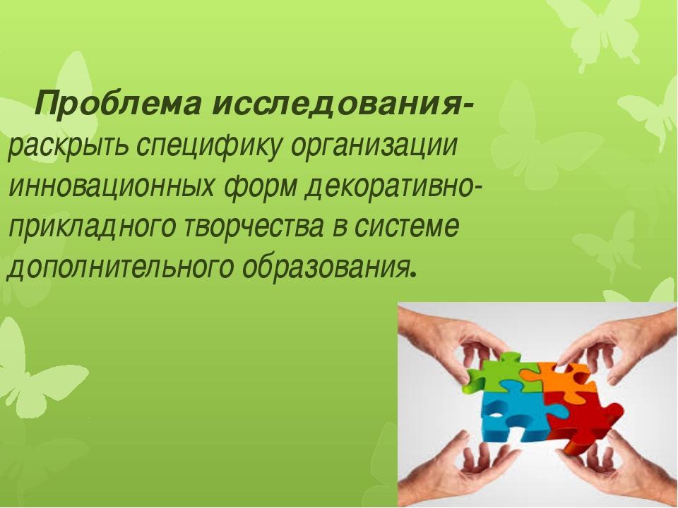 Проблема исследования- раскрыть специфику организации инновационных форм дек...