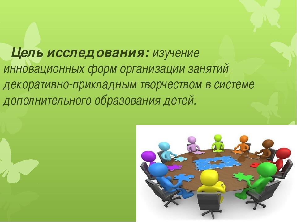 . Цель исследования: изучение инновационных форм организации занятий декорати...