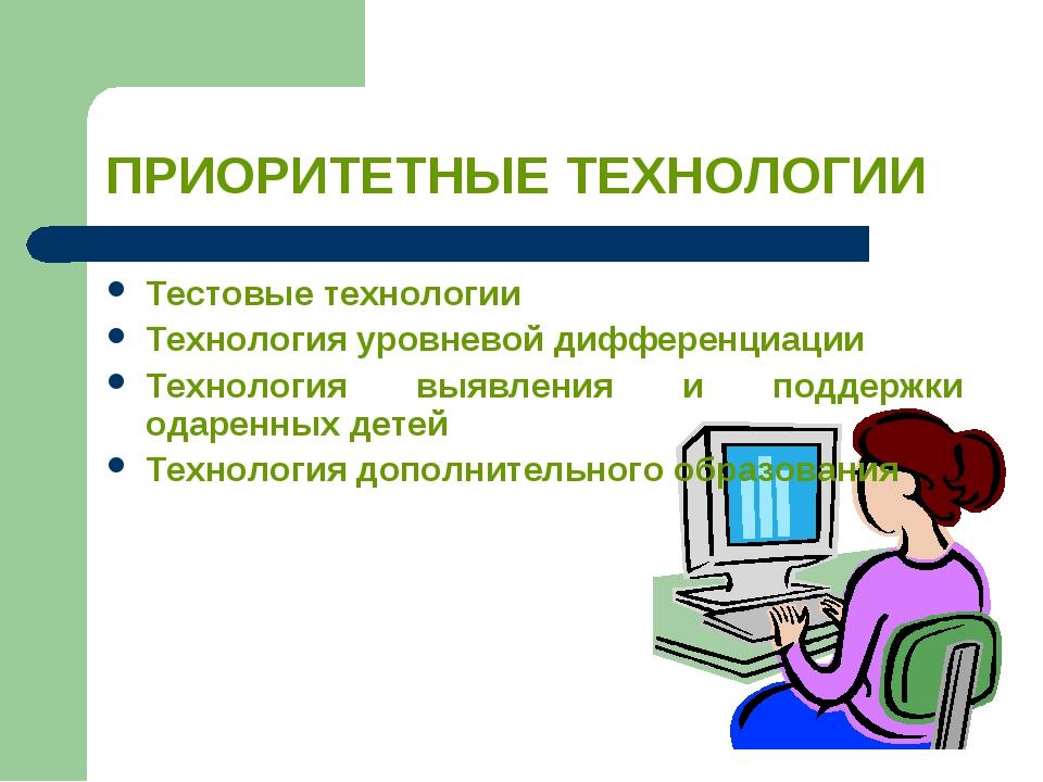 ПРИОРИТЕТНЫЕ ТЕХНОЛОГИИ Тестовые технологии Технология уровневой дифференциац...